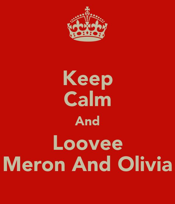 Keep Calm And Loovee Meron And Olivia