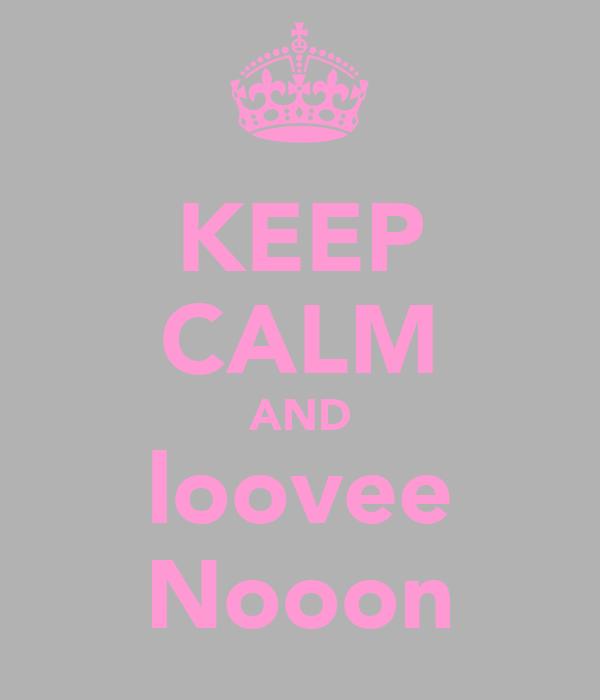 KEEP CALM AND loovee Nooon