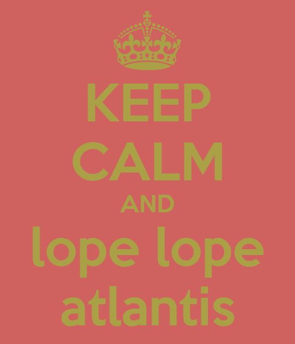 KEEP CALM AND lope lope atlantis