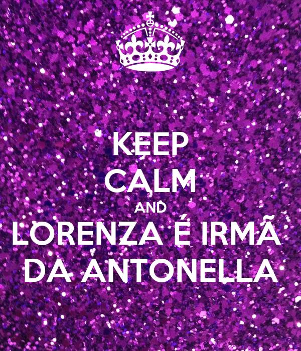 KEEP CALM AND LORENZA É IRMÃ  DA ANTONELLA