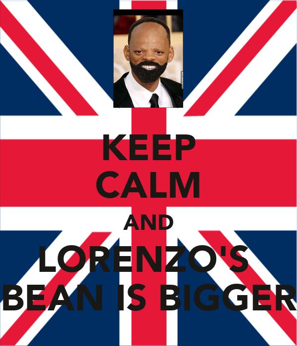 KEEP CALM AND LORENZO'S  BEAN IS BIGGER