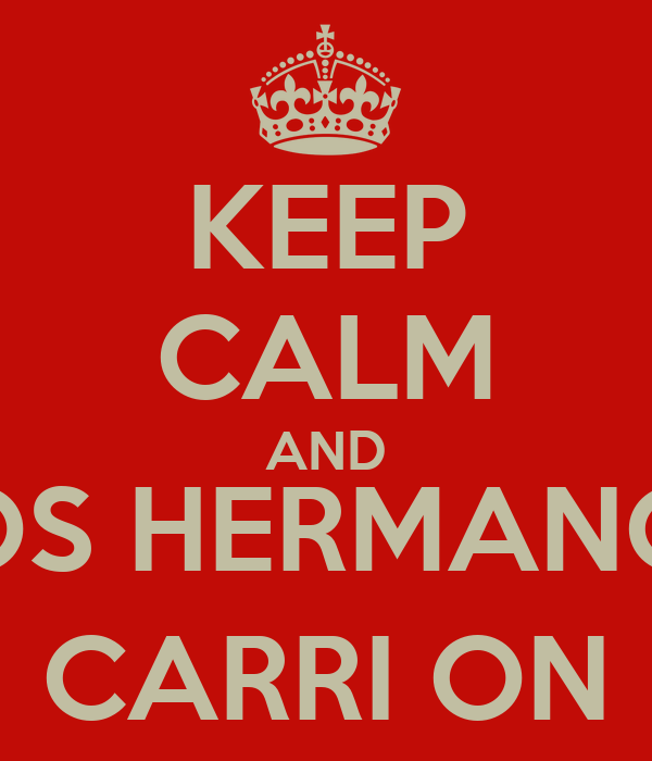 KEEP CALM AND (LOS HERMANOS) CARRI ON