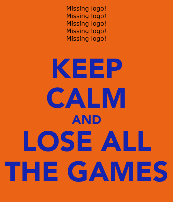 KEEP CALM AND LOSE ALL THE GAMES