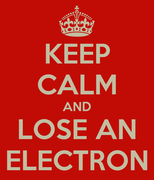 KEEP CALM AND LOSE AN ELECTRON