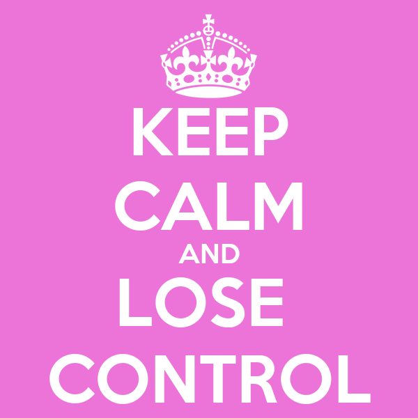 KEEP CALM AND LOSE  CONTROL