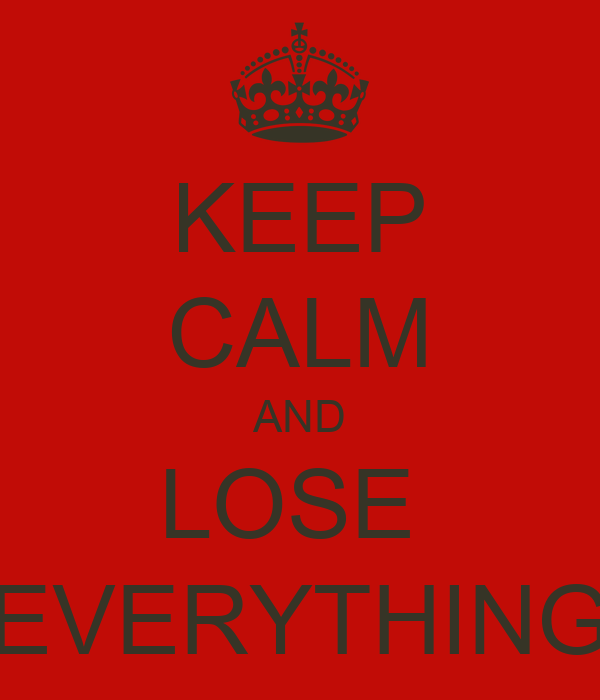 KEEP CALM AND LOSE  EVERYTHING