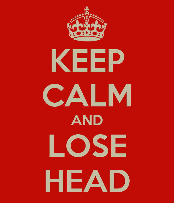 KEEP CALM AND LOSE HEAD