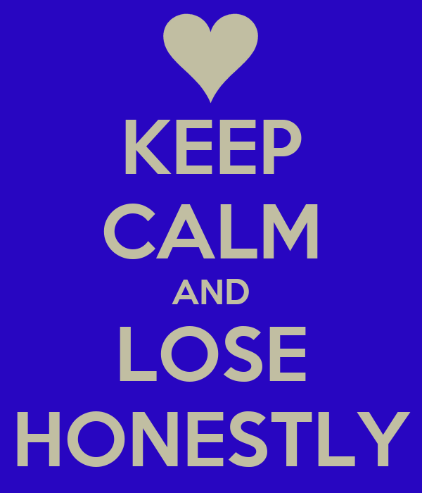 KEEP CALM AND LOSE HONESTLY