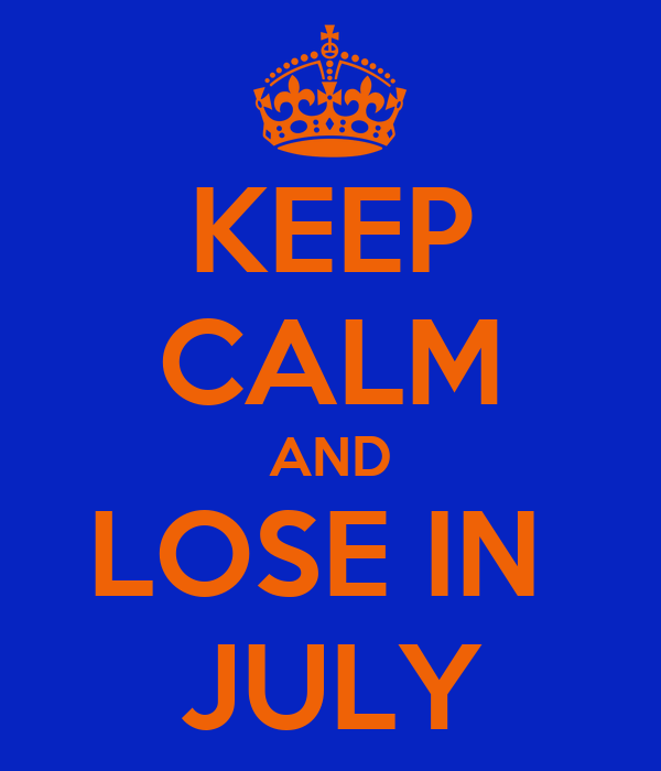 KEEP CALM AND LOSE IN  JULY