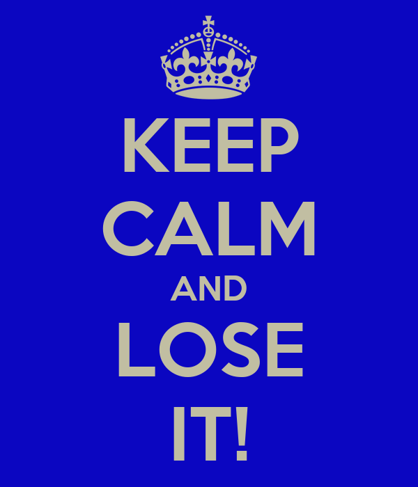 KEEP CALM AND LOSE IT!