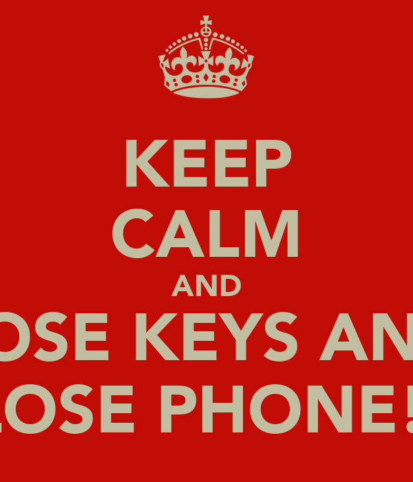 KEEP CALM AND LOSE KEYS AND LOSE PHONE!