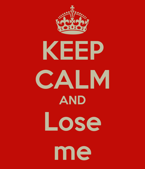 KEEP CALM AND Lose me