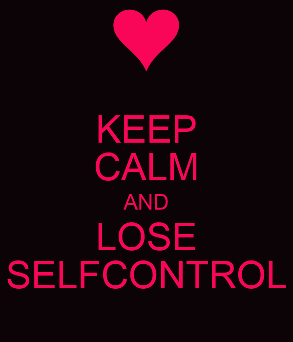 KEEP CALM AND LOSE SELFCONTROL