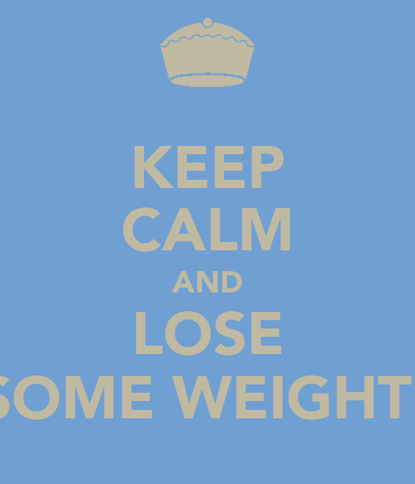 KEEP CALM AND LOSE SOME WEIGHT!
