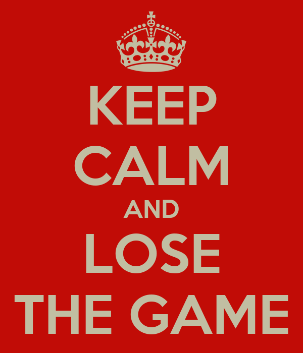 KEEP CALM AND LOSE THE GAME
