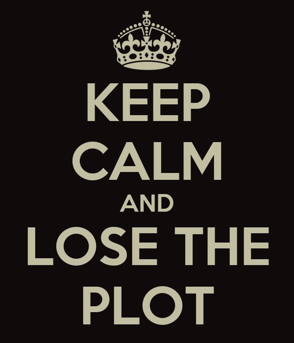 KEEP CALM AND LOSE THE PLOT