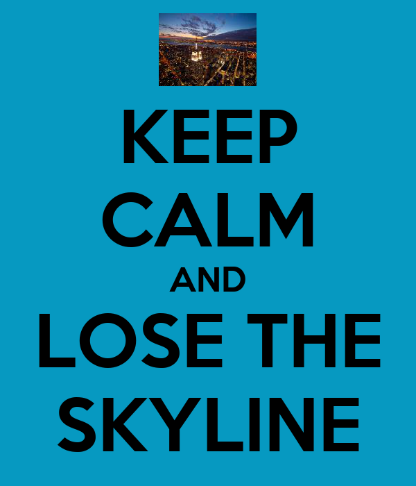 KEEP CALM AND LOSE THE SKYLINE