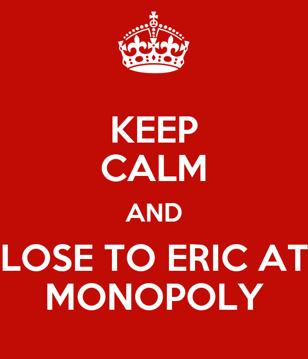 KEEP CALM AND LOSE TO ERIC AT MONOPOLY