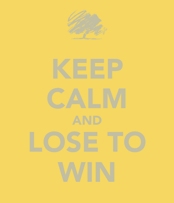 KEEP CALM AND LOSE TO WIN