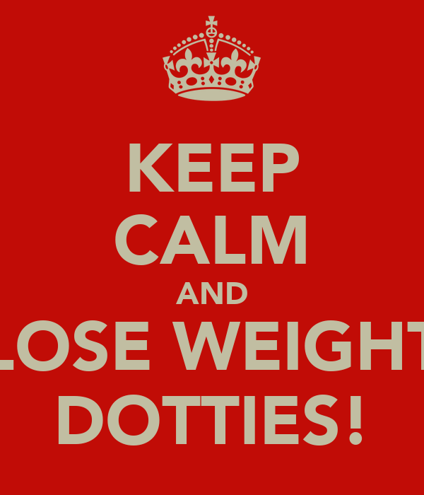 KEEP CALM AND LOSE WEIGHT DOTTIES!