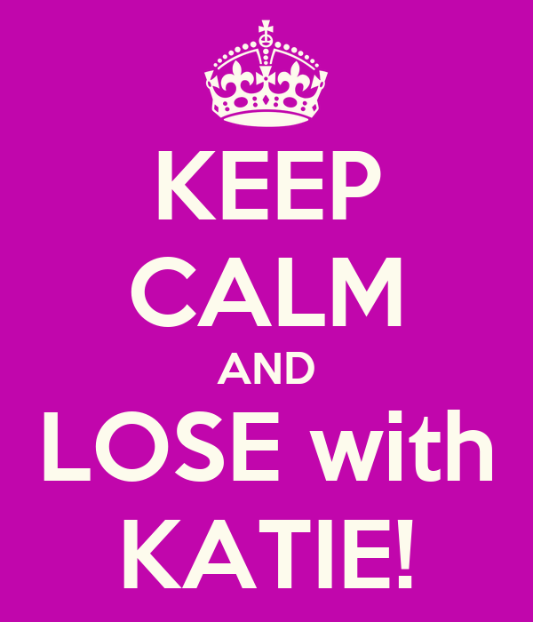KEEP CALM AND LOSE with KATIE!