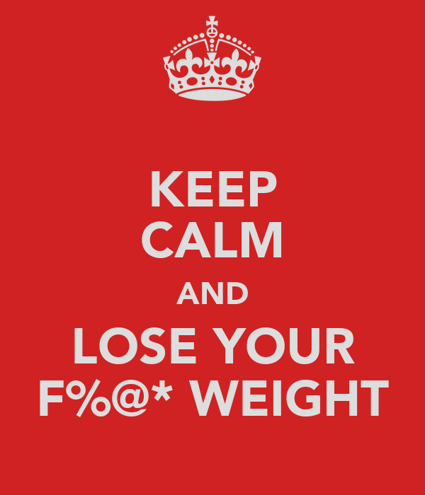 KEEP CALM AND LOSE YOUR F%@* WEIGHT