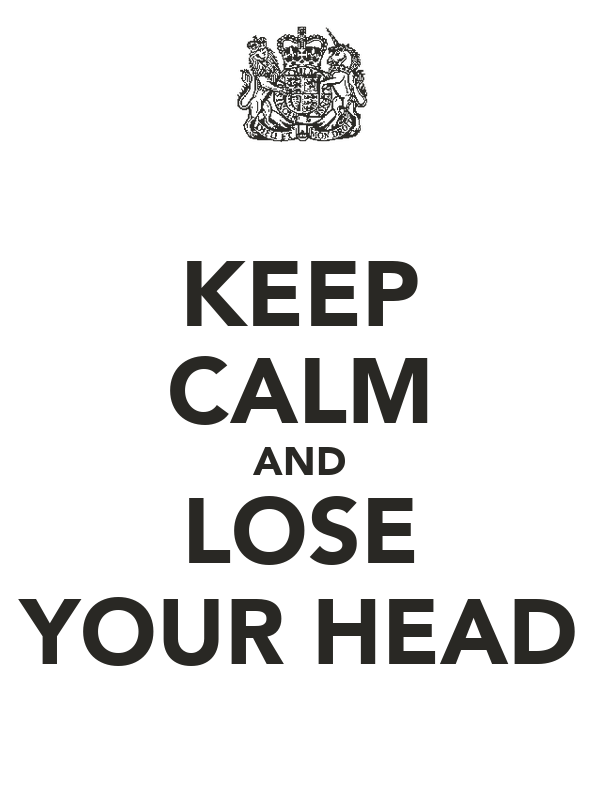 KEEP CALM AND LOSE YOUR HEAD