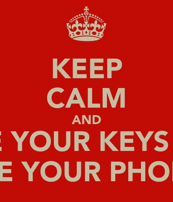KEEP CALM AND LOSE YOUR KEYS AND LOSE YOUR PHONE!