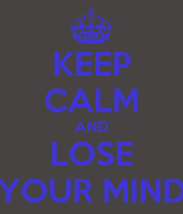 KEEP CALM AND LOSE YOUR MIND