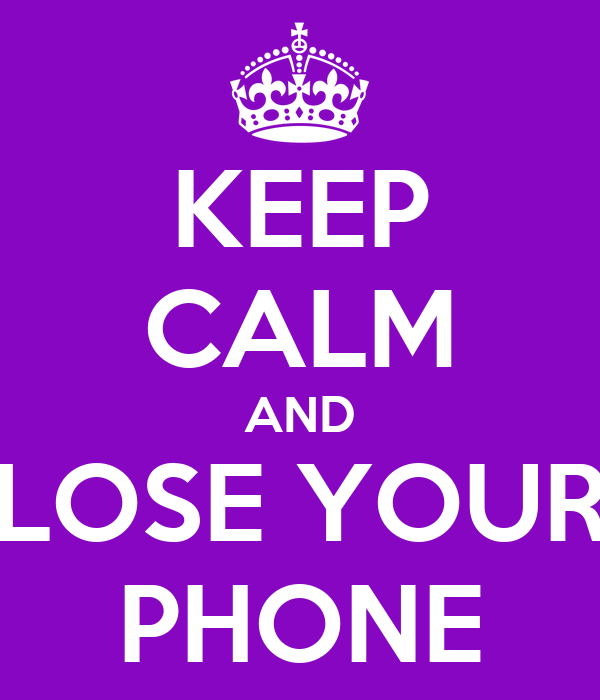 KEEP CALM AND LOSE YOUR PHONE