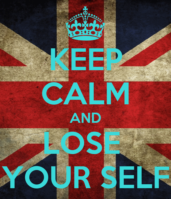 KEEP CALM AND LOSE  YOUR SELF
