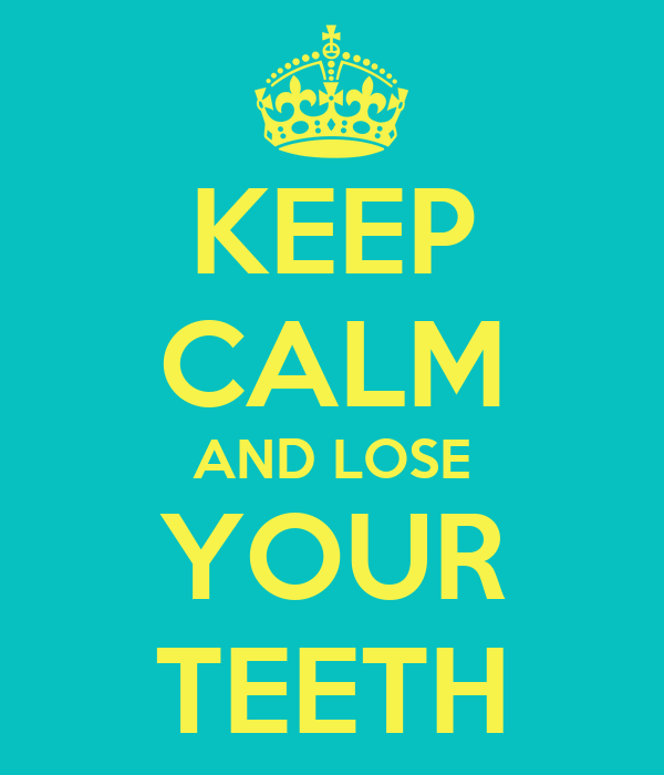 KEEP CALM AND LOSE YOUR TEETH