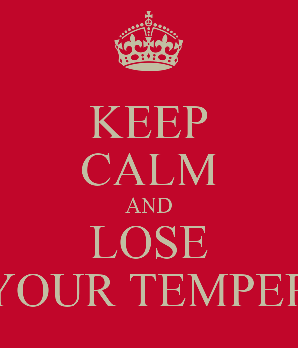 KEEP CALM AND LOSE YOUR TEMPER
