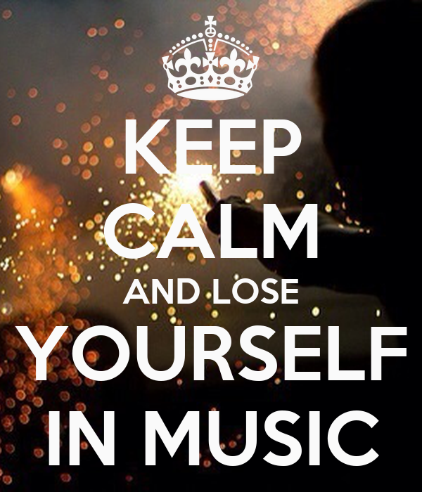 KEEP CALM AND LOSE YOURSELF IN MUSIC