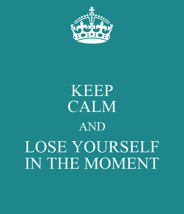 KEEP CALM AND LOSE YOURSELF IN THE MOMENT