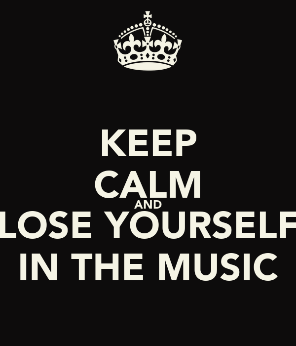 KEEP CALM AND LOSE YOURSELF IN THE MUSIC