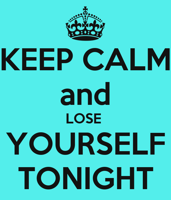 KEEP CALM and LOSE  YOURSELF TONIGHT