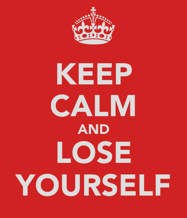 KEEP CALM AND LOSE YOURSELF