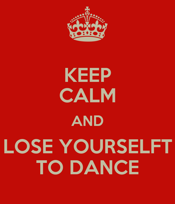 KEEP CALM AND LOSE YOURSELFT TO DANCE