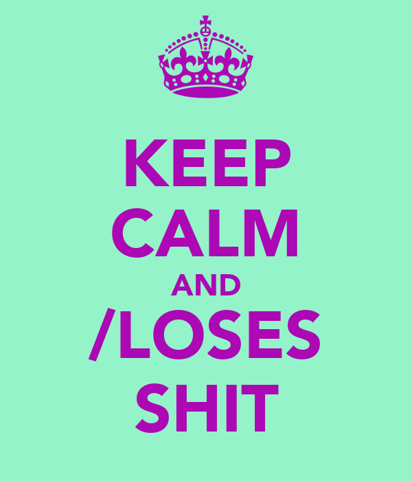 KEEP CALM AND /LOSES SHIT