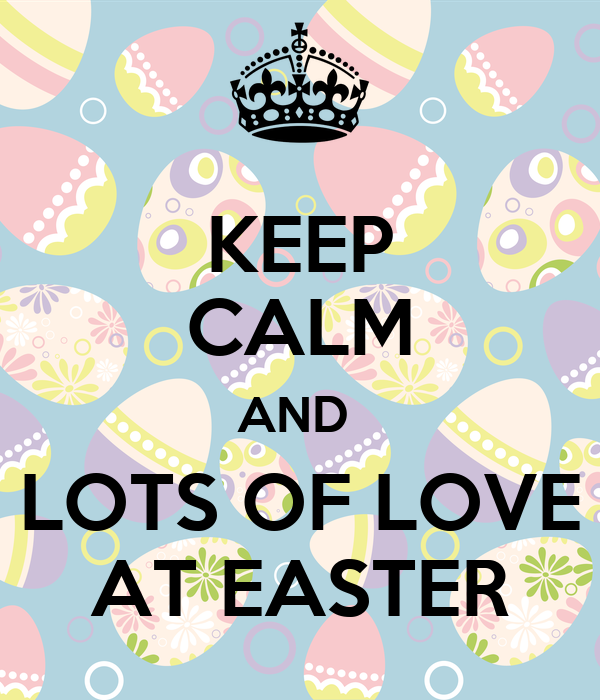 KEEP CALM AND  LOTS OF LOVE AT EASTER