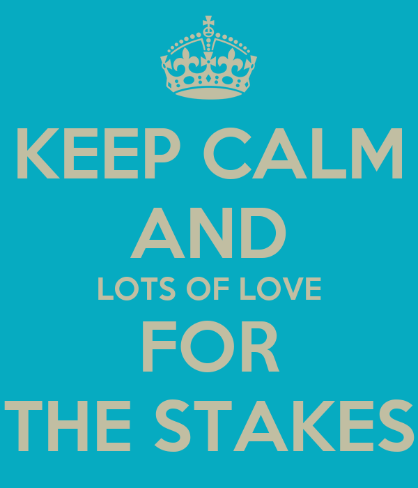 KEEP CALM AND LOTS OF LOVE FOR THE STAKES
