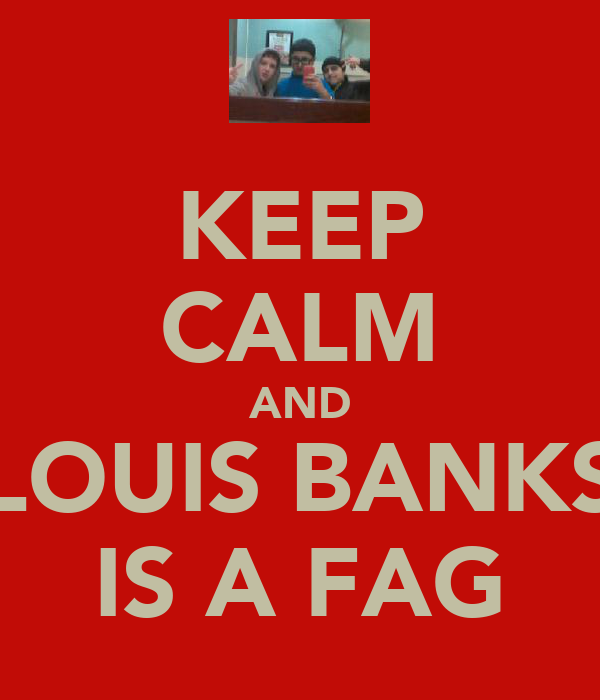 KEEP CALM AND LOUIS BANKS IS A FAG