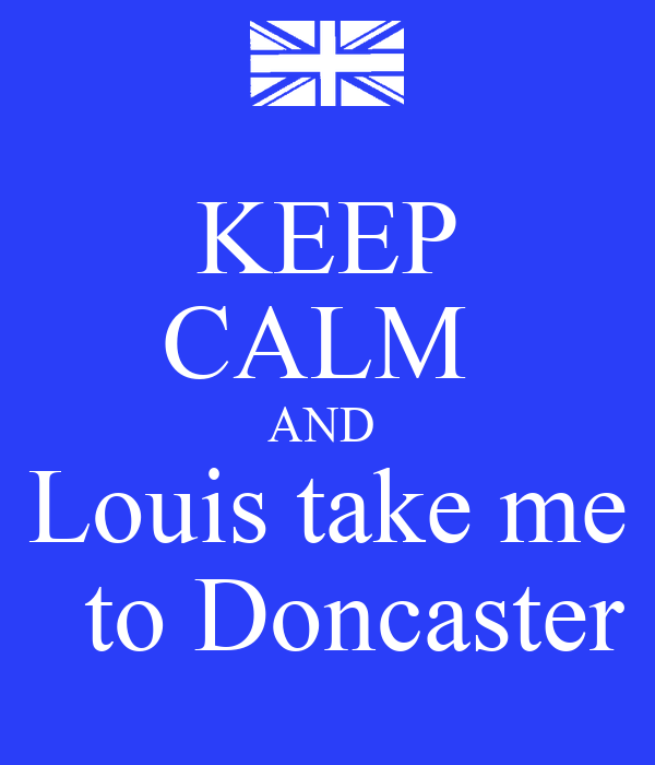 KEEP CALM  AND  Louis take me   to Doncaster