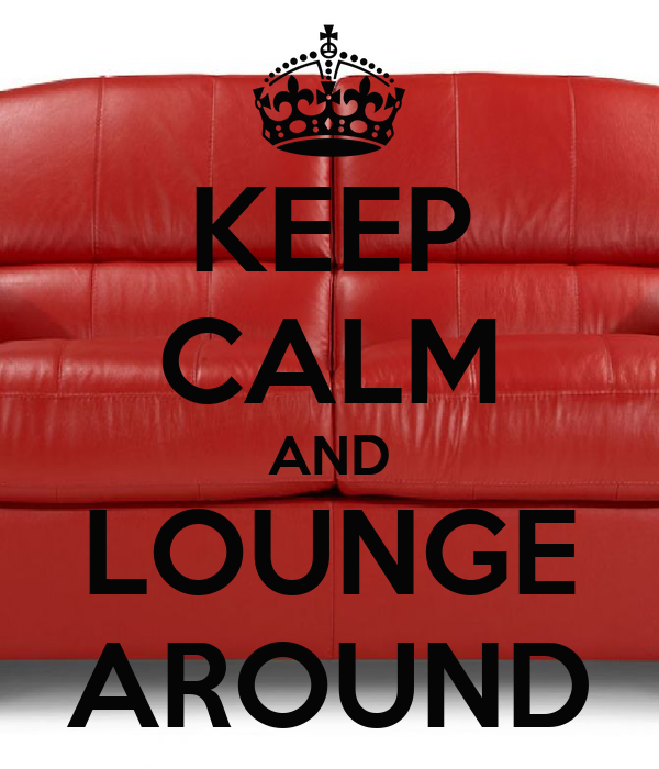KEEP CALM AND LOUNGE AROUND