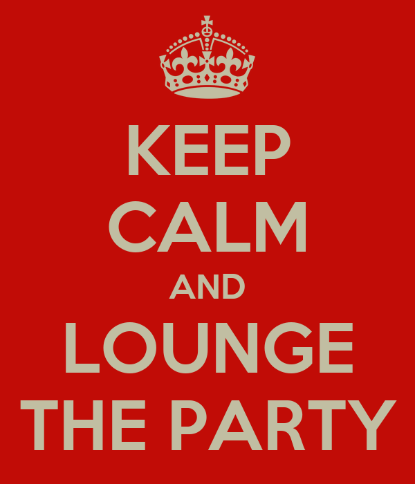 KEEP CALM AND LOUNGE THE PARTY