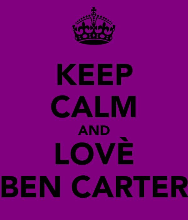 KEEP CALM AND LOVÈ BEN CARTER
