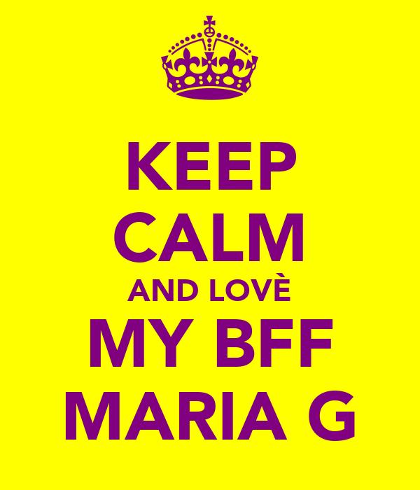 KEEP CALM AND LOVÈ MY BFF MARIA G