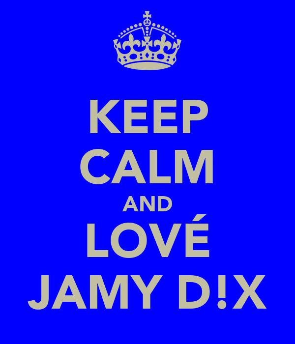 KEEP CALM AND LOVÉ JAMY D!X