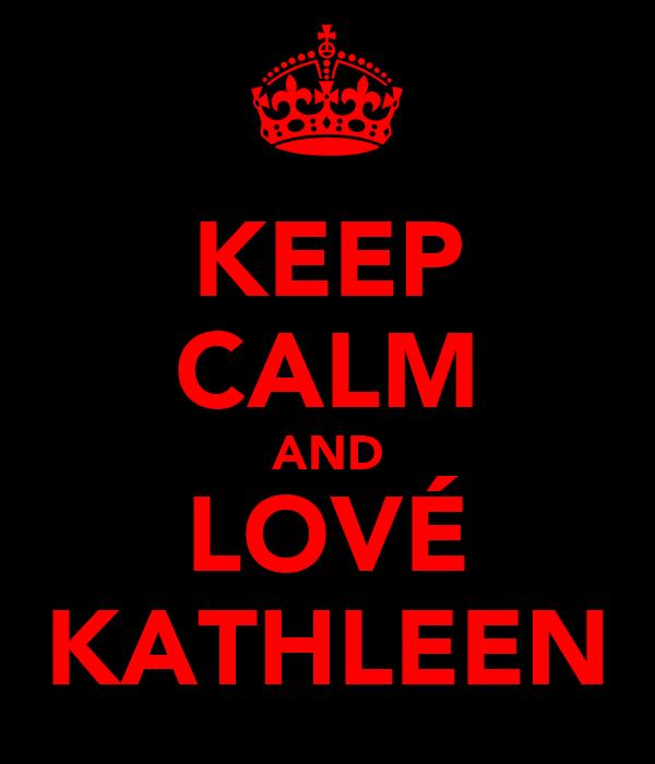 KEEP CALM AND LOVÉ KATHLEEN